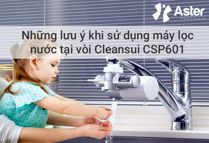 Lưu ý khi sử dụng máy lọc nước tại vòi cleansui csp601